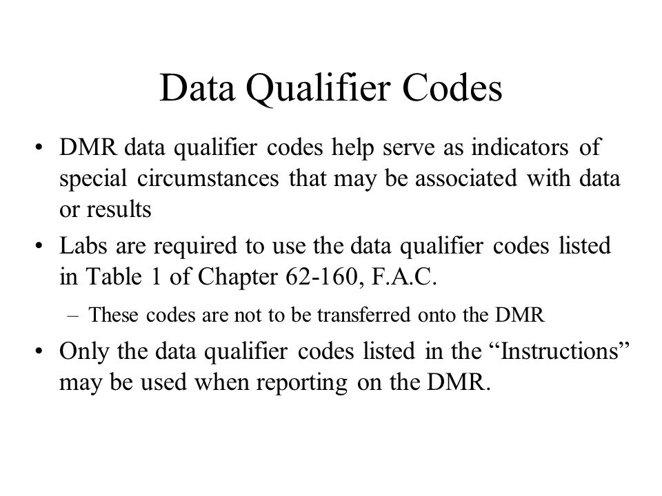 Data Qualifier Codes DMR data qualifier codes help serve as indicators of special circumstances that may be associated with data or results Labs are r