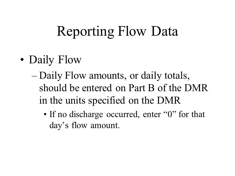 Reporting Flow Data (cont'd) Monthly Average Flow –This is normally reported on Part A.