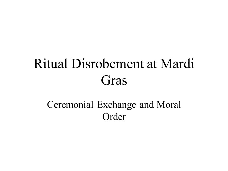 Ritual Disrobement at Mardi Gras Ceremonial Exchange and Moral Order