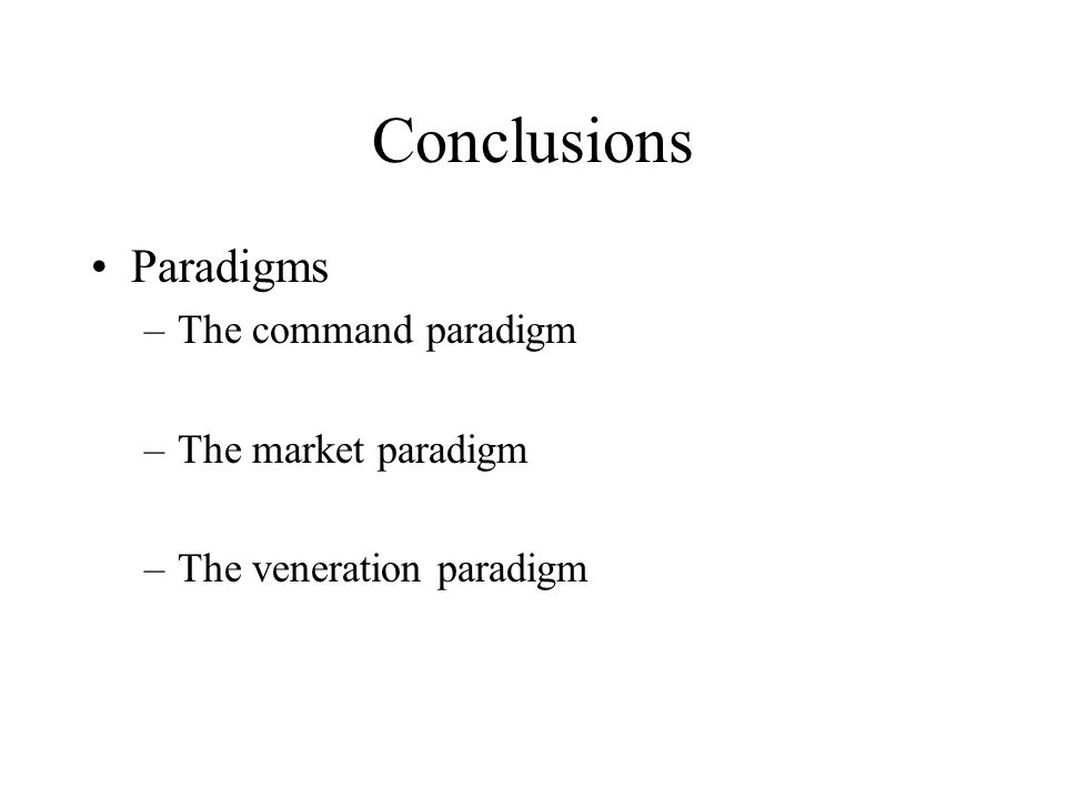 Conclusions Paradigms –The command paradigm –The market paradigm –The veneration paradigm