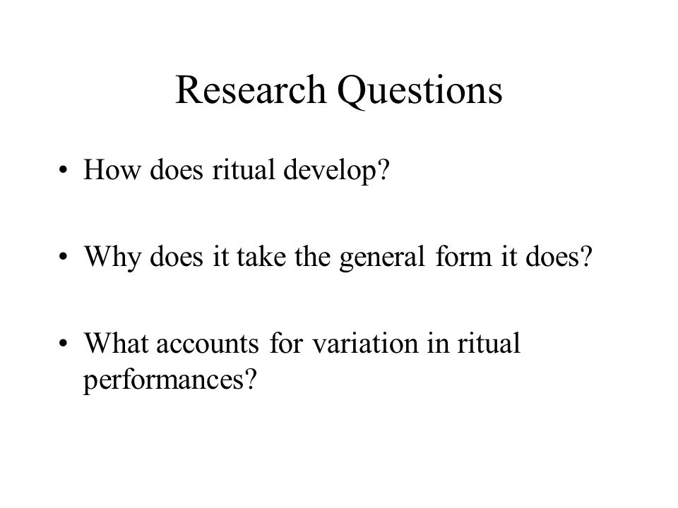 Research Questions How does ritual develop. Why does it take the general form it does.