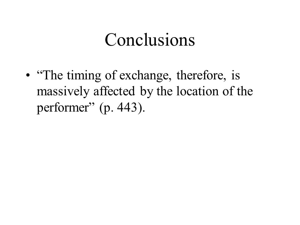Conclusions The timing of exchange, therefore, is massively affected by the location of the performer (p.