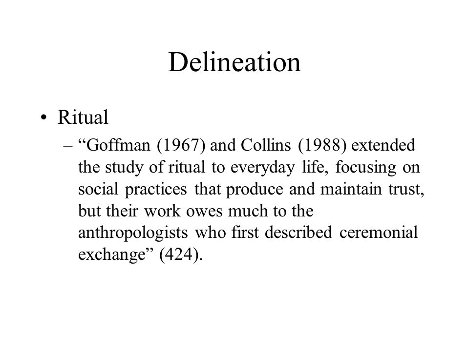 Delineation Ritual – Goffman (1967) and Collins (1988) extended the study of ritual to everyday life, focusing on social practices that produce and maintain trust, but their work owes much to the anthropologists who first described ceremonial exchange (424).