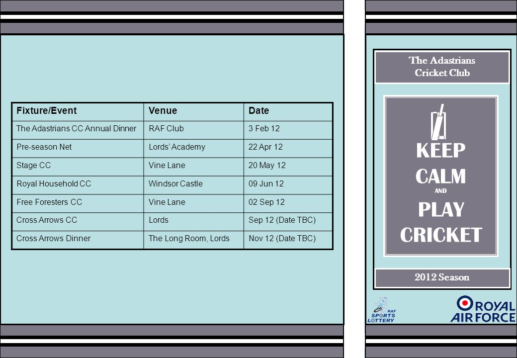 The Adastrians Cricket Club 2012 Season Fixture/EventVenueDate The Adastrians CC Annual DinnerRAF Club3 Feb 12 Pre-season NetLords' Academy22 Apr 12 Stage CCVine Lane20 May 12 Royal Household CCWindsor Castle09 Jun 12 Free Foresters CCVine Lane02 Sep 12 Cross Arrows CCLordsSep 12 (Date TBC) Cross Arrows DinnerThe Long Room, LordsNov 12 (Date TBC) KEEP CALM AND PLAY CRICKET