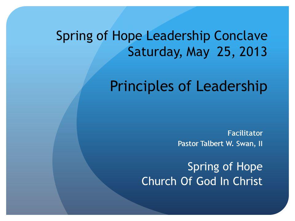 Spring of Hope Leadership Conclave Saturday, May 25, 2013 Principles of Leadership Facilitator Pastor Talbert W.