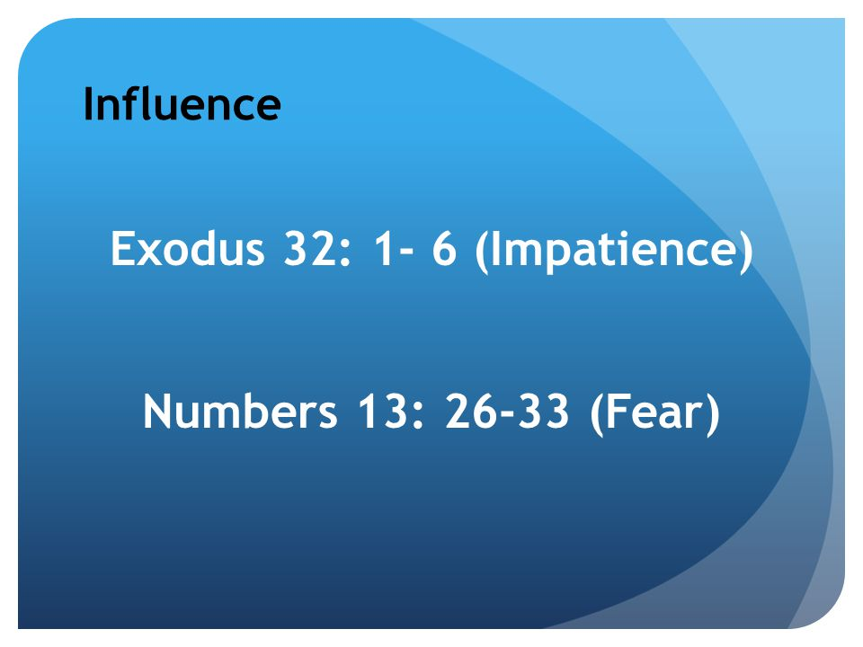 Influence Exodus 32: 1- 6 (Impatience) Numbers 13: 26-33 (Fear)