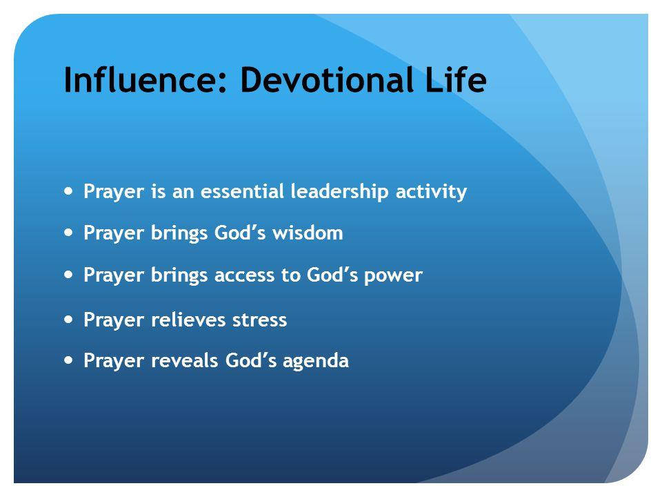 Influence: Devotional Life Prayer is an essential leadership activity Prayer brings God ' s wisdom Prayer brings access to God ' s power Prayer relieves stress Prayer reveals God ' s agenda
