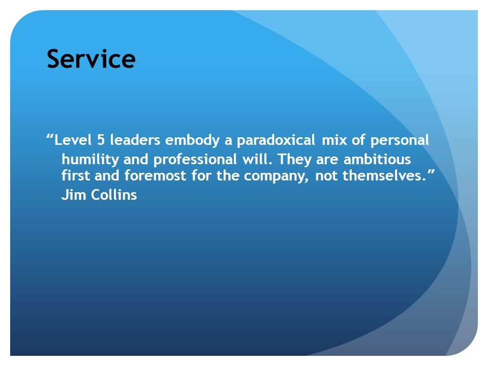 Service Level 5 leaders embody a paradoxical mix of personal humility and professional will.