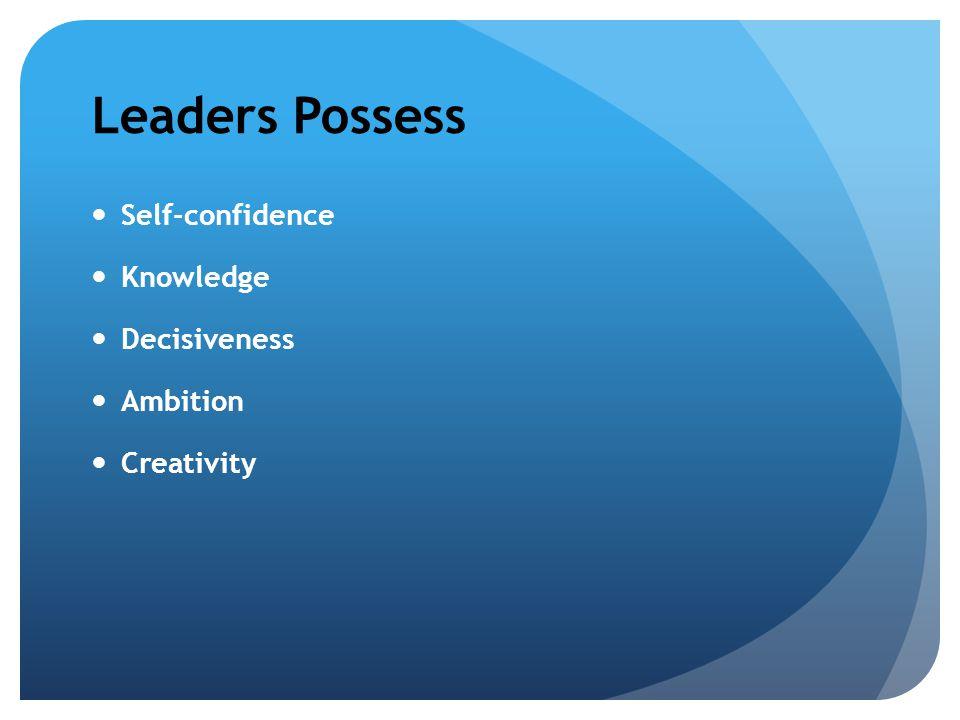 Leaders Possess Self-confidence Knowledge Decisiveness Ambition Creativity