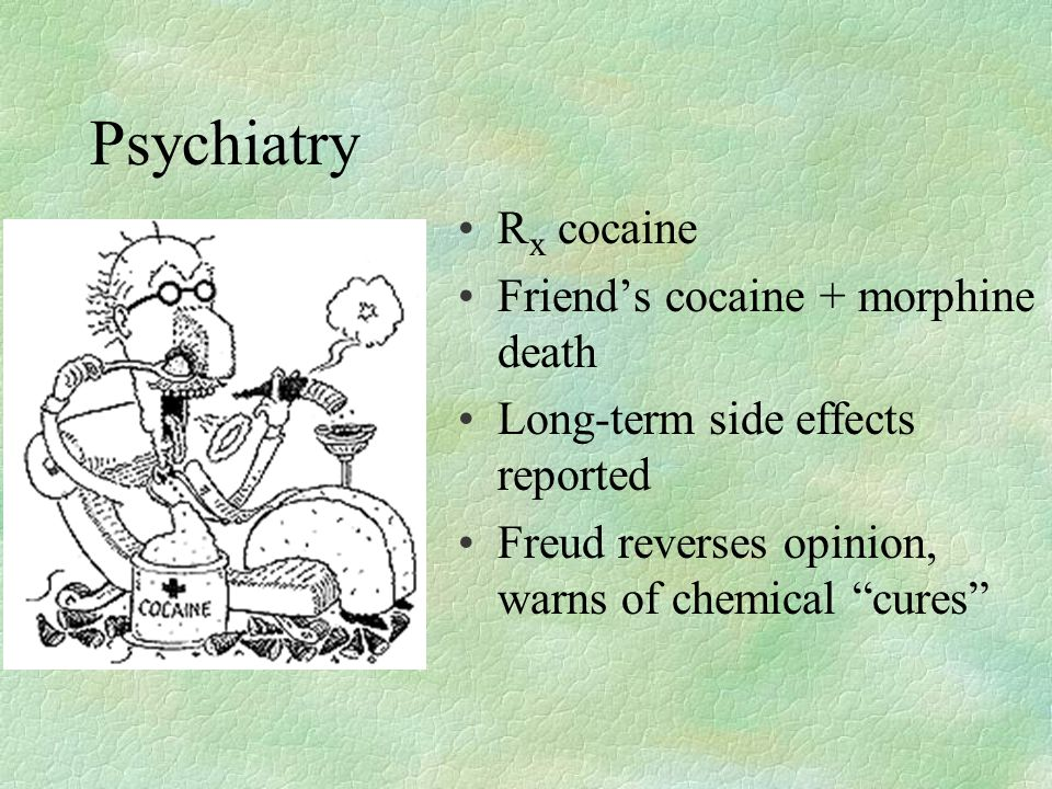 Psychiatry R x cocaine Friend's cocaine + morphine death Long-term side effects reported Freud reverses opinion, warns of chemical cures