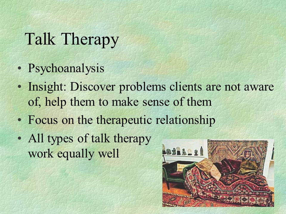 Talk Therapy Psychoanalysis Insight: Discover problems clients are not aware of, help them to make sense of them Focus on the therapeutic relationship All types of talk therapy work equally well