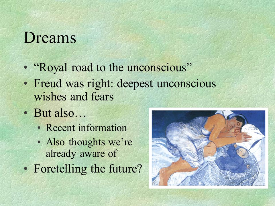 Dreams Royal road to the unconscious Freud was right: deepest unconscious wishes and fears But also… Recent information Also thoughts we're already aware of Foretelling the future