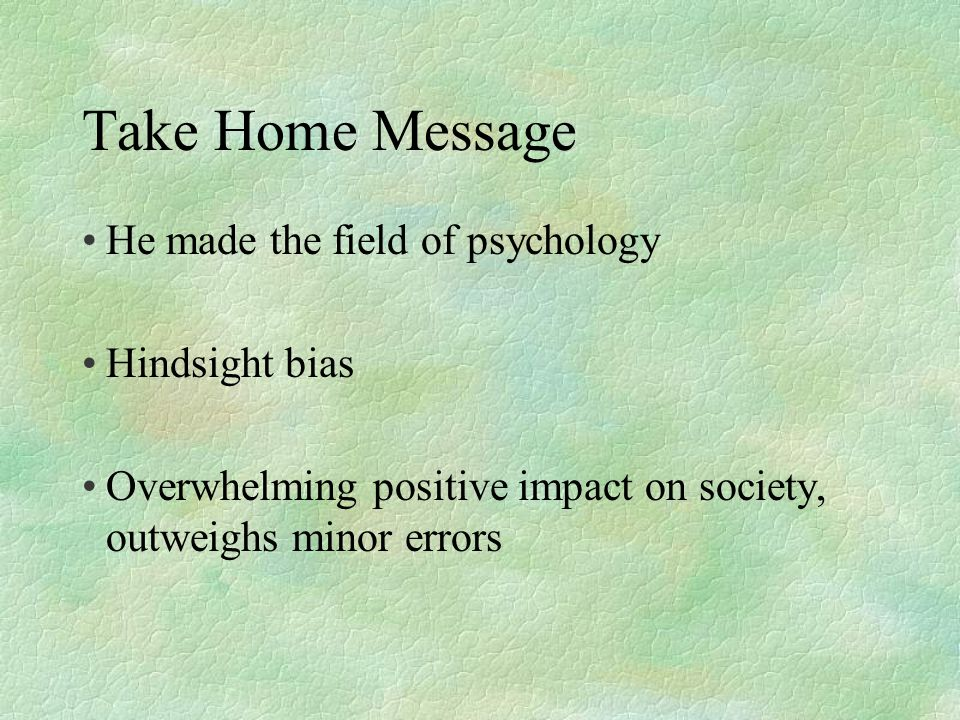 Take Home Message He made the field of psychology Hindsight bias Overwhelming positive impact on society, outweighs minor errors