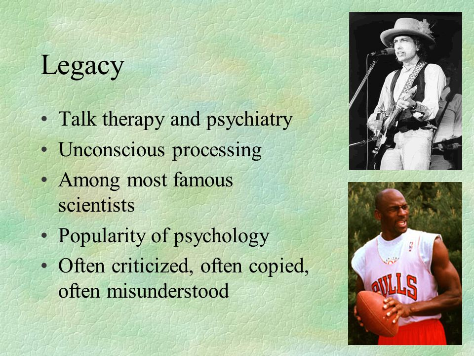 Legacy Talk therapy and psychiatry Unconscious processing Among most famous scientists Popularity of psychology Often criticized, often copied, often misunderstood