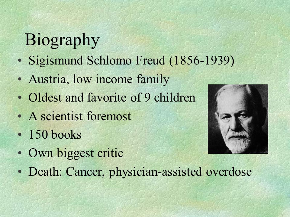 Biography Sigismund Schlomo Freud (1856-1939) Austria, low income family Oldest and favorite of 9 children A scientist foremost 150 books Own biggest critic Death: Cancer, physician-assisted overdose
