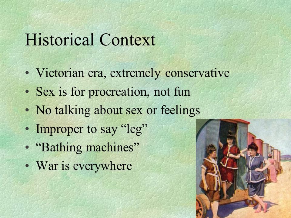 Historical Context Victorian era, extremely conservative Sex is for procreation, not fun No talking about sex or feelings Improper to say leg Bathing machines War is everywhere