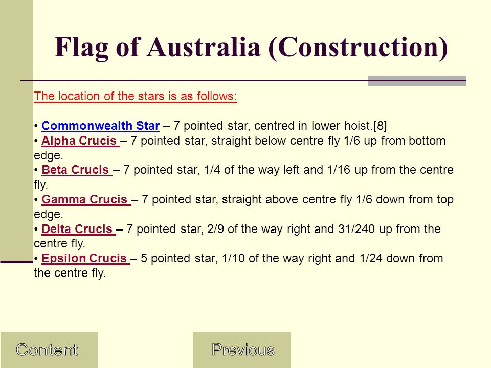 Flag of Australia (Construction) The location of the stars is as follows: Commonwealth Star – 7 pointed star, centred in lower hoist.[8] Alpha Crucis – 7 pointed star, straight below centre fly 1/6 up from bottom edge.Alpha Crucis Beta Crucis – 7 pointed star, 1/4 of the way left and 1/16 up from the centre fly.Beta Crucis Gamma Crucis – 7 pointed star, straight above centre fly 1/6 down from top edge.Gamma Crucis Delta Crucis – 7 pointed star, 2/9 of the way right and 31/240 up from the centre fly.Delta Crucis Epsilon Crucis – 5 pointed star, 1/10 of the way right and 1/24 down from the centre fly.Epsilon Crucis