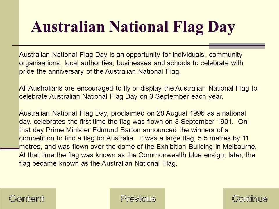 Australian National Flag Day Australian National Flag Day is an opportunity for individuals, community organisations, local authorities, businesses and schools to celebrate with pride the anniversary of the Australian National Flag.