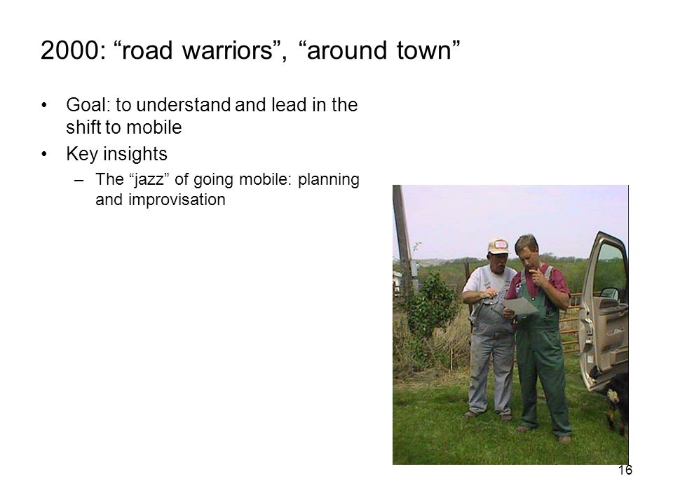 16 2000: road warriors , around town Goal: to understand and lead in the shift to mobile Key insights –The jazz of going mobile: planning and improvisation