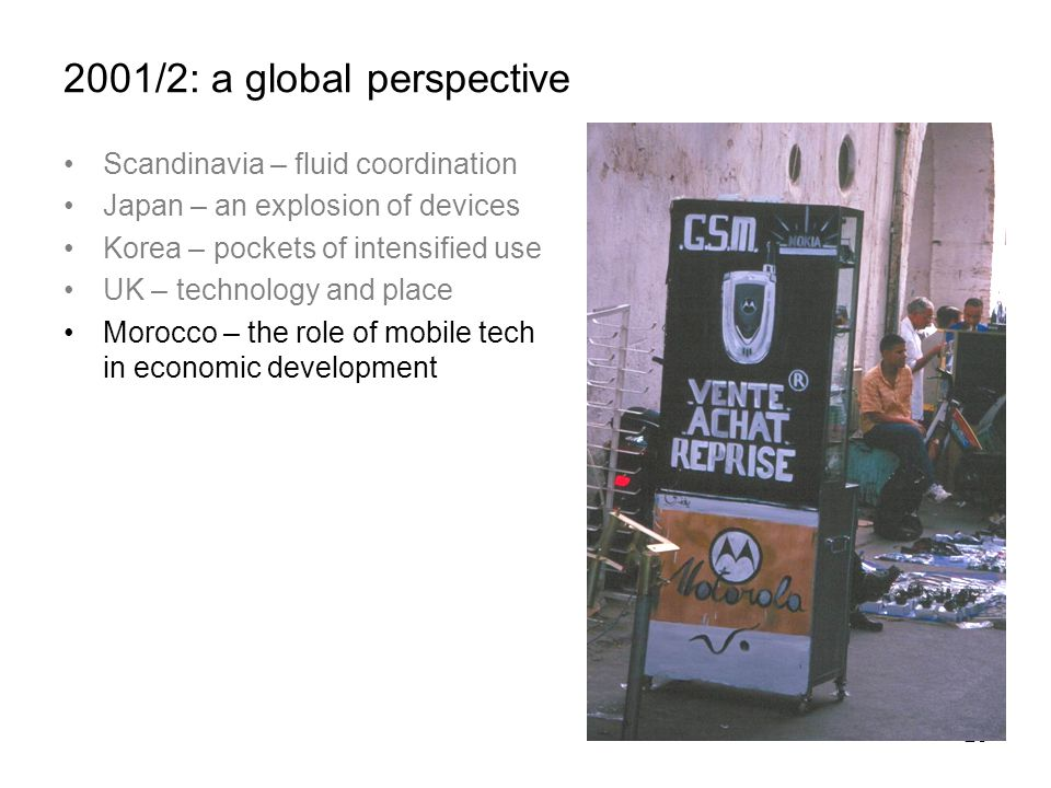 23 2001/2: a global perspective Scandinavia – fluid coordination Japan – an explosion of devices Korea – pockets of intensified use UK – technology and place Morocco – the role of mobile tech in economic development