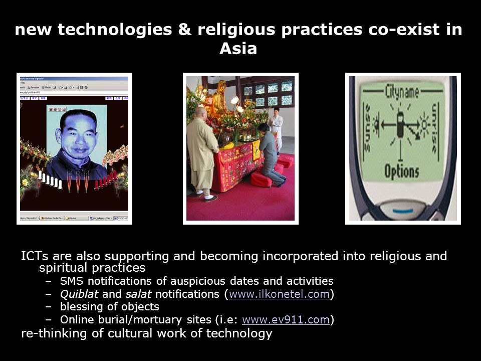 33 new technologies & religious practices co-exist in Asia ICTs are also supporting and becoming incorporated into religious and spiritual practices –SMS notifications of auspicious dates and activities –Quiblat and salat notifications (www.ilkonetel.com)www.ilkonetel.com –blessing of objects –Online burial/mortuary sites (i.e: www.ev911.com)www.ev911.com re-thinking of cultural work of technology