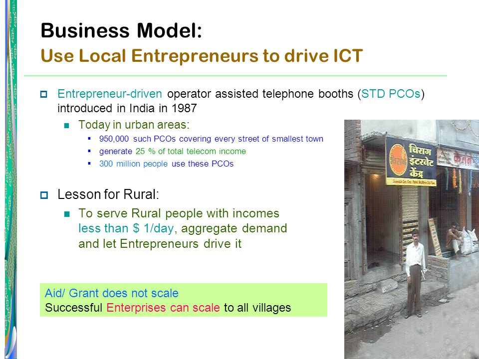 Business Model: Use Local Entrepreneurs to drive ICT  Entrepreneur-driven operator assisted telephone booths (STD PCOs) introduced in India in 1987 Today in urban areas:  950,000 such PCOs covering every street of smallest town  generate 25 % of total telecom income  300 million people use these PCOs  Lesson for Rural: To serve Rural people with incomes less than $ 1/day, aggregate demand and let Entrepreneurs drive it Aid/ Grant does not scale Successful Enterprises can scale to all villages