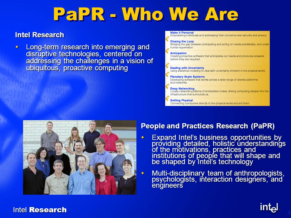 Intel Research 4 PaPR - Who We Are People and Practices Research (PaPR)  Expand Intel's business opportunities by providing detailed, holistic understandings of the motivations, practices and institutions of people that will shape and be shaped by Intel's technology  Multi-disciplinary team of anthropologists, psychologists, interaction designers, and engineers Intel Research  Long-term research into emerging and disruptive technologies, centered on addressing the challenges in a vision of ubiquitous, proactive computing