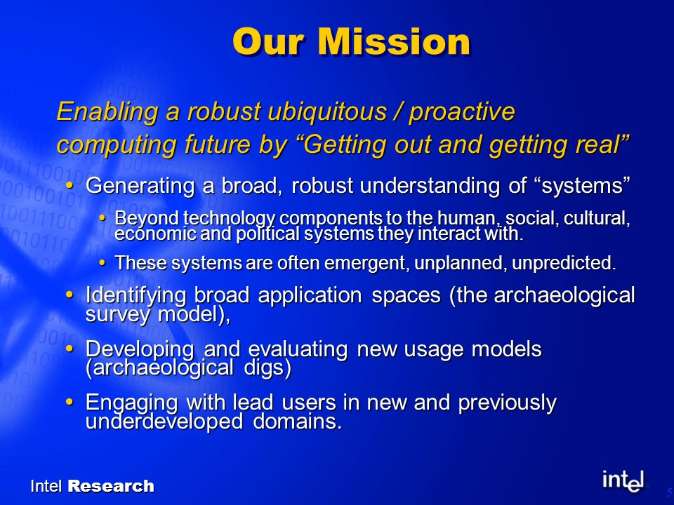 Intel Research 5 Our Mission Enabling a robust ubiquitous / proactive computing future by Getting out and getting real  Generating a broad, robust understanding of systems  Beyond technology components to the human, social, cultural, economic and political systems they interact with.