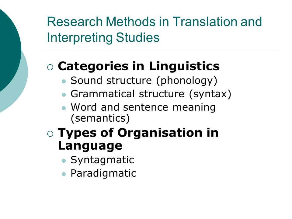 Research Methods in Translation and Interpreting Studies  Categories in Linguistics Sound structure (phonology) Grammatical structure (syntax) Word and sentence meaning (semantics)  Types of Organisation in Language Syntagmatic Paradigmatic