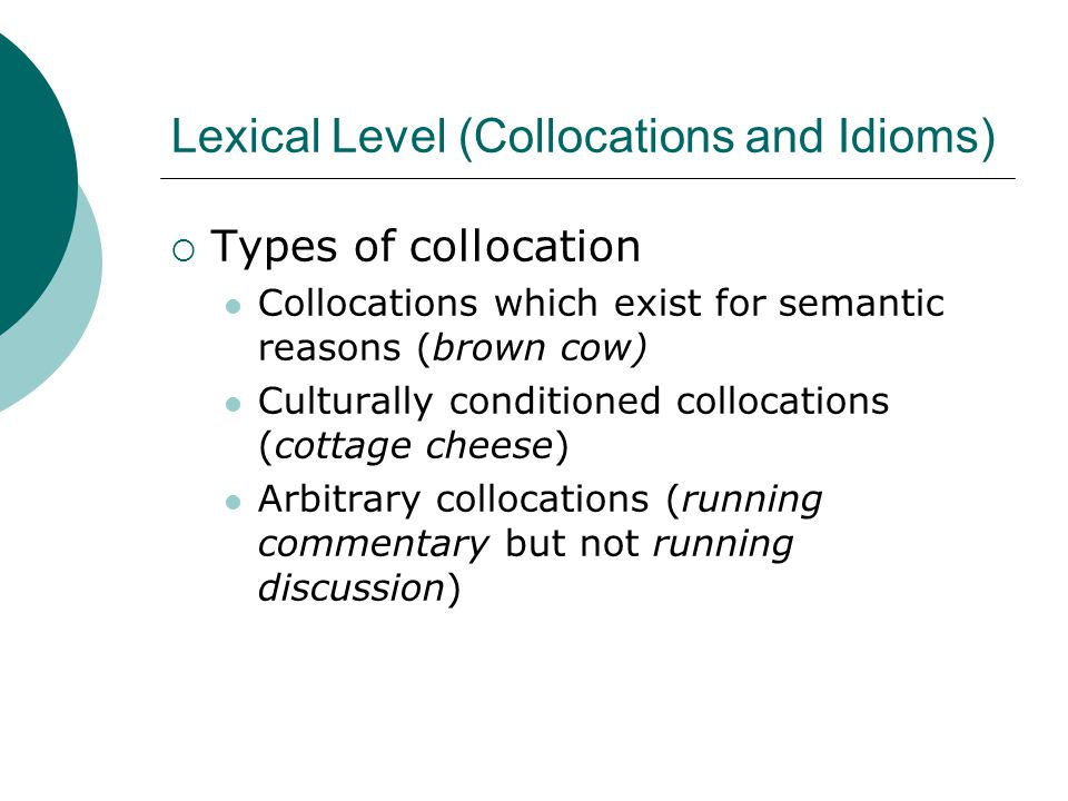 Lexical Level (Collocations and Idioms)  Types of collocation Collocations which exist for semantic reasons (brown cow) Culturally conditioned collocations (cottage cheese) Arbitrary collocations (running commentary but not running discussion)