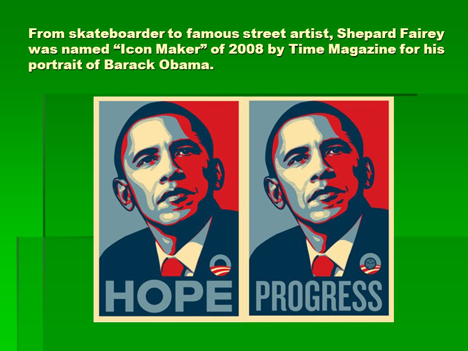 From skateboarder to famous street artist, Shepard Fairey was named Icon Maker of 2008 by Time Magazine for his portrait of Barack Obama.