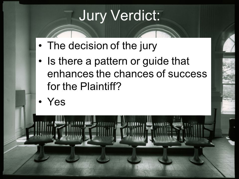 Jury Verdict: The decision of the jury Is there a pattern or guide that enhances the chances of success for the Plaintiff.