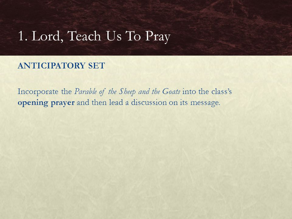 ANTICIPATORY SET Incorporate the Parable of the Sheep and the Goats into the class's opening prayer and then lead a discussion on its message. 1. Lord