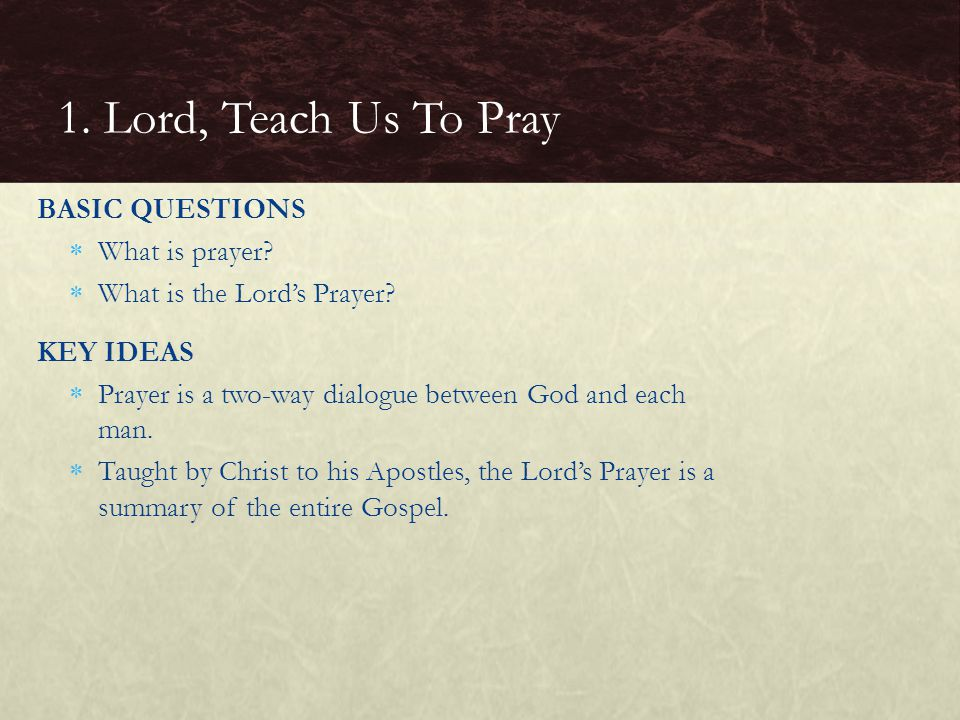 BASIC QUESTIONS  What is prayer?  What is the Lord's Prayer? KEY IDEAS  Prayer is a two-way dialogue between God and each man.  Taught by Christ t