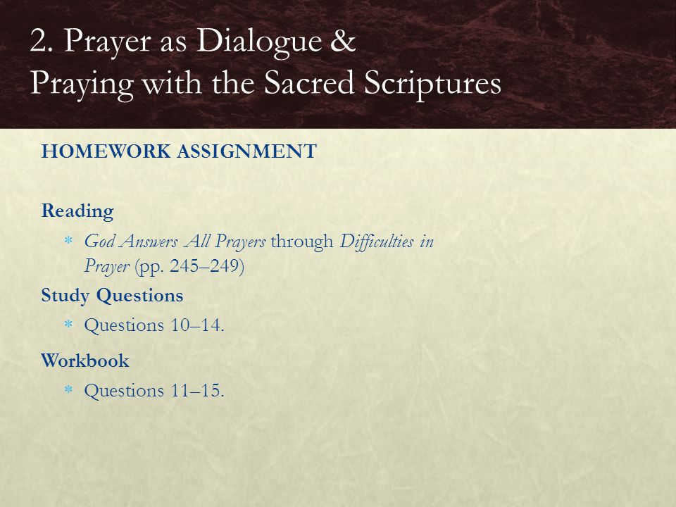 HOMEWORK ASSIGNMENT Reading  God Answers All Prayers through Difficulties in Prayer (pp. 245–249) Study Questions  Questions 10–14. Workbook  Quest