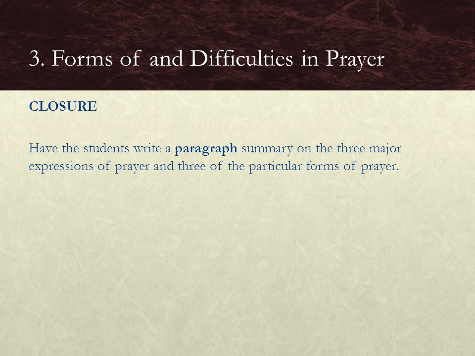 CLOSURE Have the students write a paragraph summary on the three major expressions of prayer and three of the particular forms of prayer. 3. Forms of