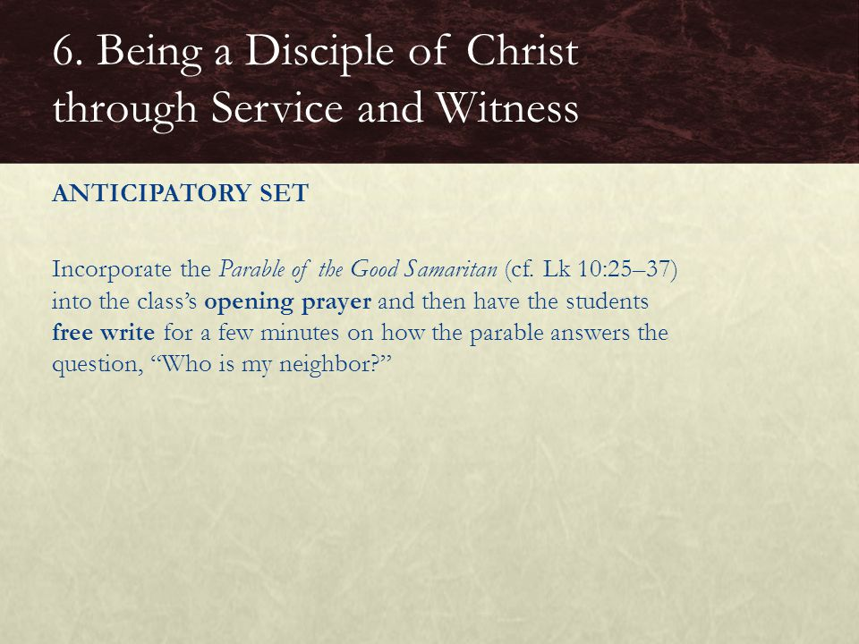 ANTICIPATORY SET Incorporate the Parable of the Good Samaritan (cf. Lk 10:25–37) into the class's opening prayer and then have the students free write