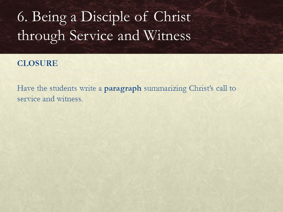 CLOSURE Have the students write a paragraph summarizing Christ's call to service and witness. 6. Being a Disciple of Christ through Service and Witnes
