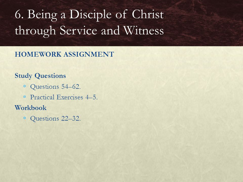 HOMEWORK ASSIGNMENT Study Questions  Questions 54–62.  Practical Exercises 4–5. Workbook  Questions 22–32. 6. Being a Disciple of Christ through Se