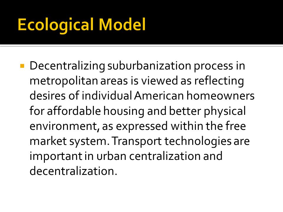  Decentralizing suburbanization process in metropolitan areas is viewed as reflecting desires of individual American homeowners for affordable housing and better physical environment, as expressed within the free market system.