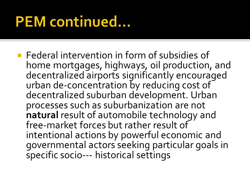 Federal intervention in form of subsidies of home mortgages, highways, oil production, and decentralized airports significantly encouraged urban de-concentration by reducing cost of decentralized suburban development.