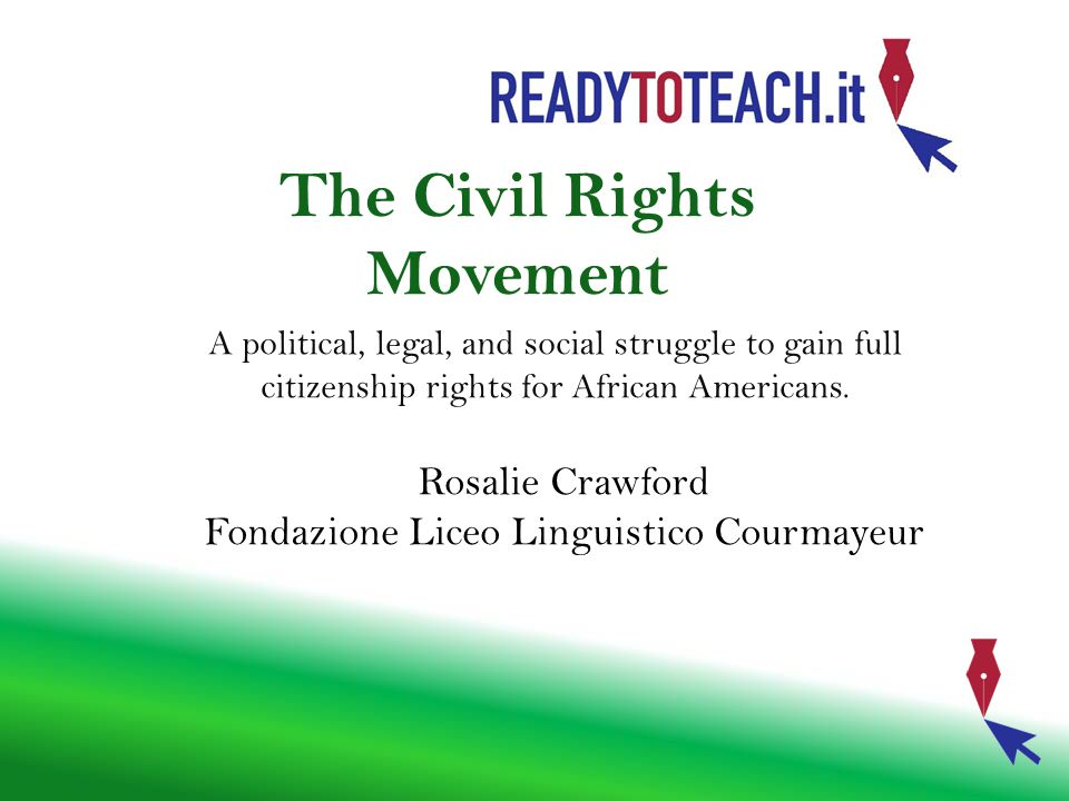The Civil Rights Movement A political, legal, and social struggle to gain full citizenship rights for African Americans. Rosalie Crawford Fondazione L