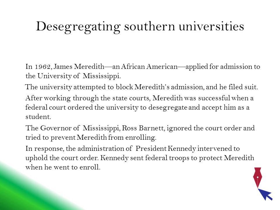 Desegregating southern universities In 1962, James Meredith—an African American—applied for admission to the University of Mississippi. The university
