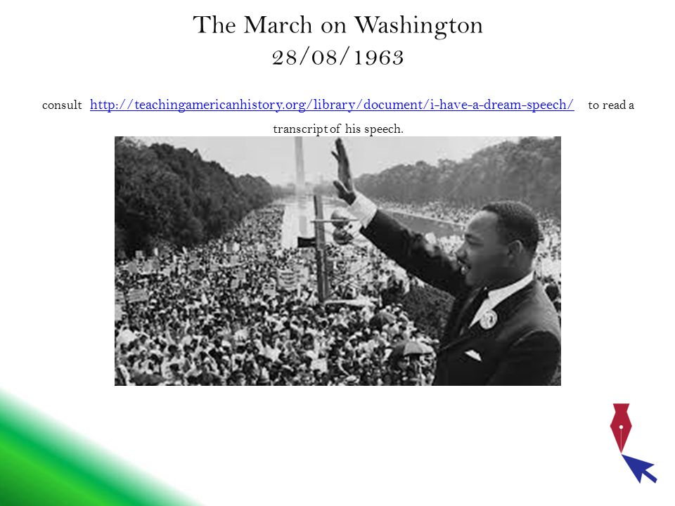 The March on Washington 28/08/1963 consult http://teachingamericanhistory.org/library/document/i-have-a-dream-speech/ to read a transcript of his spee