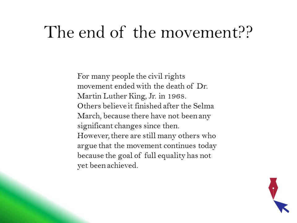 The end of the movement?? For many people the civil rights movement ended with the death of Dr. Martin Luther King, Jr. in 1968. Others believe it fin