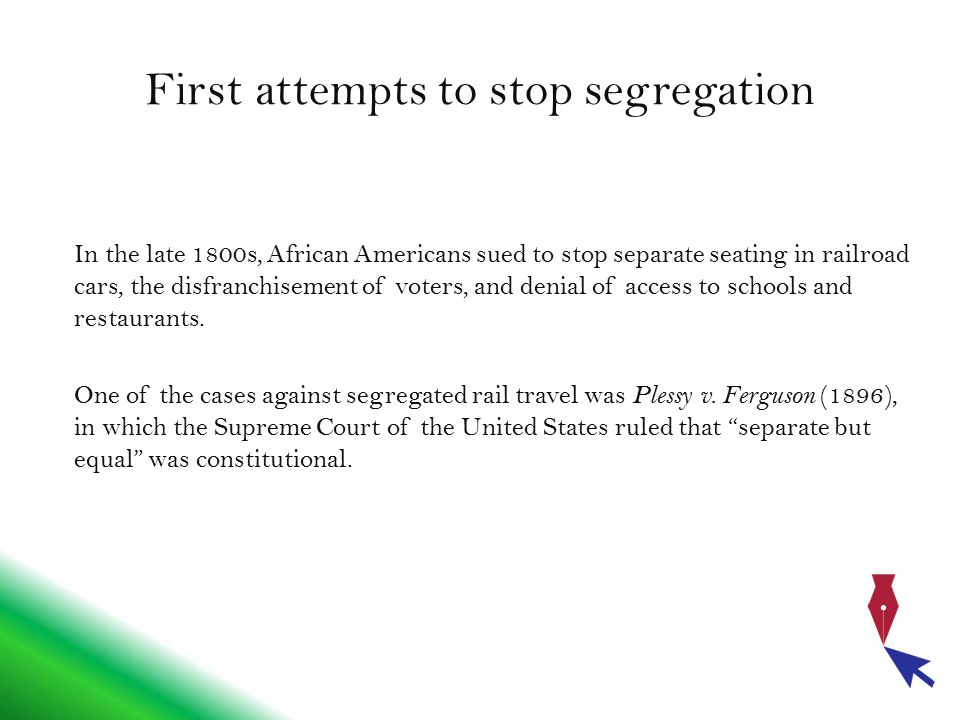 First attempts to stop segregation In the late 1800s, African Americans sued to stop separate seating in railroad cars, the disfranchisement of voters