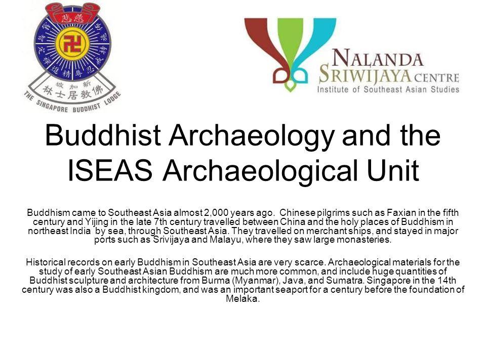 The ISEAS Archaeological Unit will form part of the Nalanda- Sriwijaya Centre.