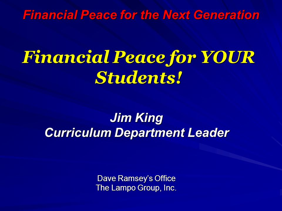 Financial Peace for the Next Generation Financial Peace for YOUR Students! Jim King Curriculum Department Leader Dave Ramsey's Office The Lampo Group,