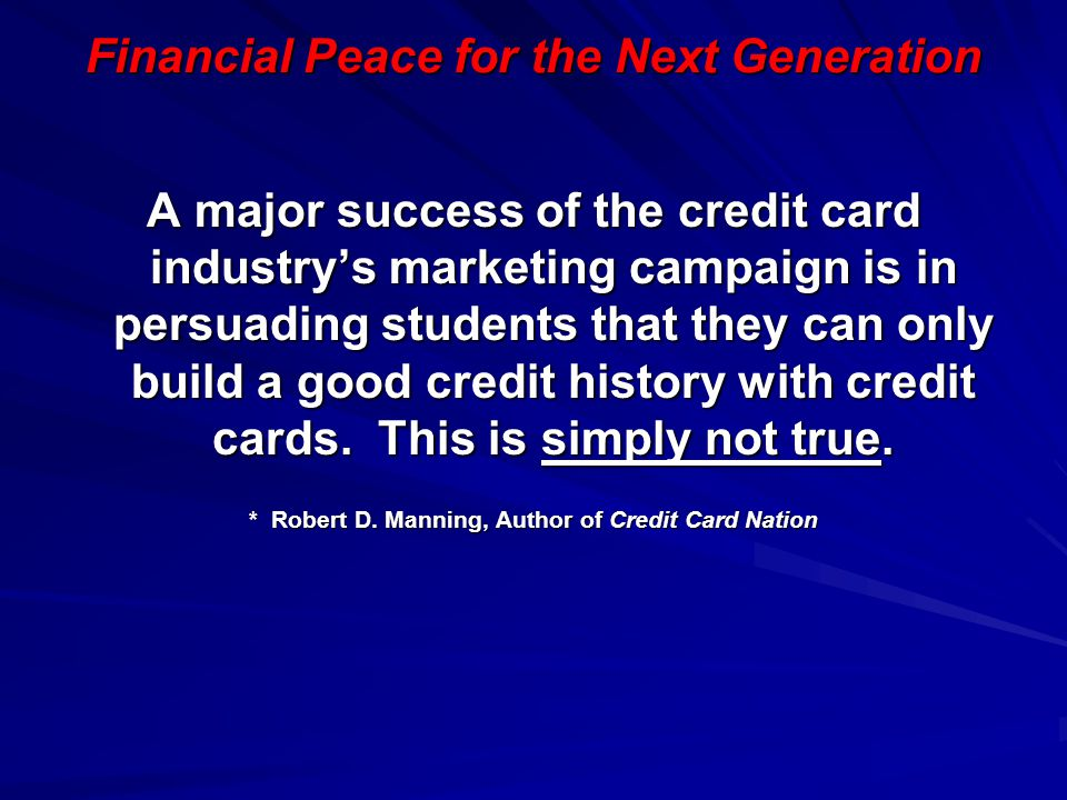 Financial Peace for the Next Generation A major success of the credit card industry's marketing campaign is in persuading students that they can only
