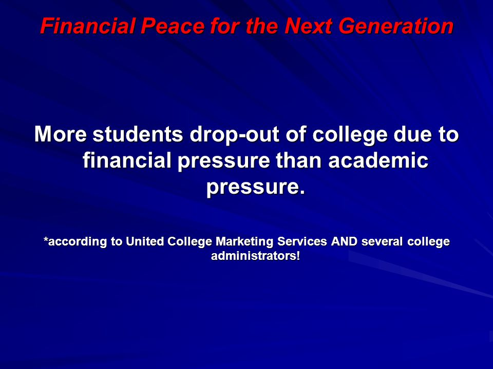 Financial Peace for the Next Generation More students drop-out of college due to financial pressure than academic pressure. *according to United Colle